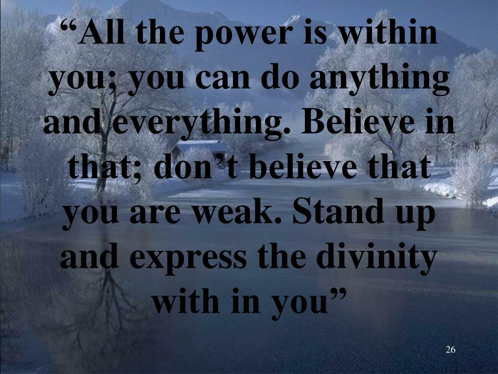 """""""All the power is within you; you can do anything and everything. Believe in that; don't believe that you are weak. Stand up and express the divinity with in you"""""""
