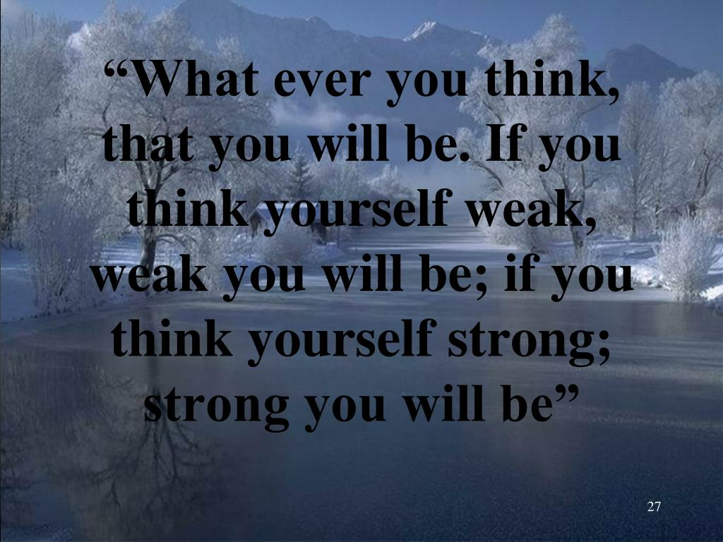 """""""What ever you think, that you will be. If you think yourself weak, weak you will be; if you think yourself strong; strong you will be"""""""