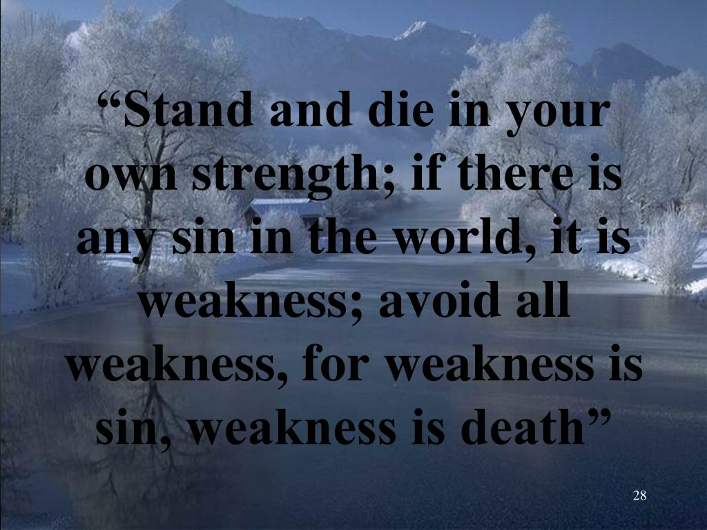"""""""Stand and die in your own strength; if there is any sin in the world, it is weakness; avoid all weakness, for weakness is sin, weakness is death"""""""