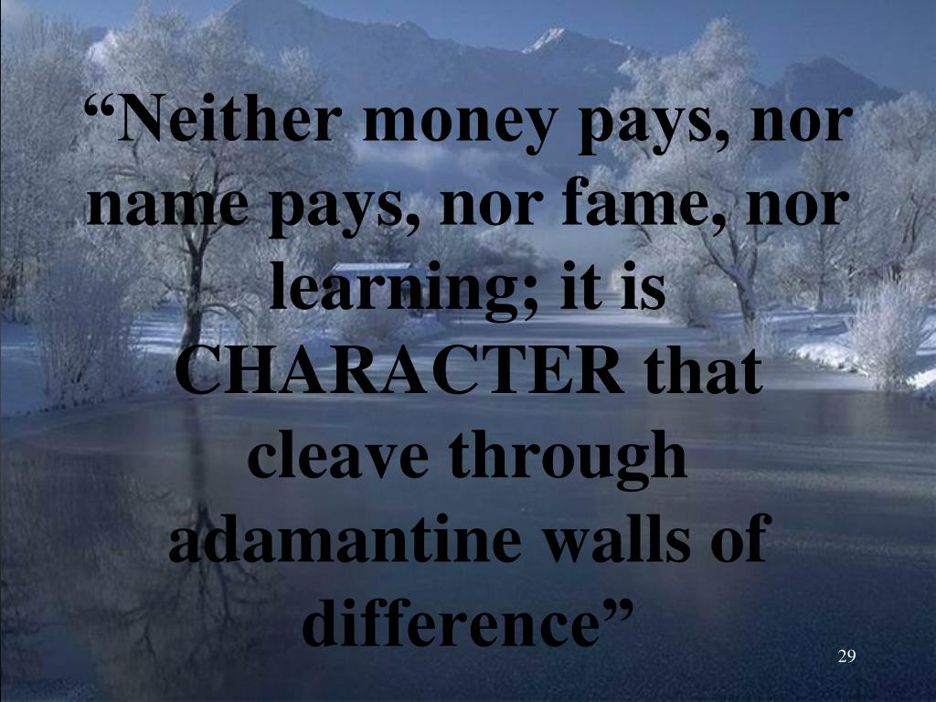 """""""Neither money pays, nor name pays, nor fame, nor learning; it is CHARACTER that cleave through adamantine walls of difference"""""""