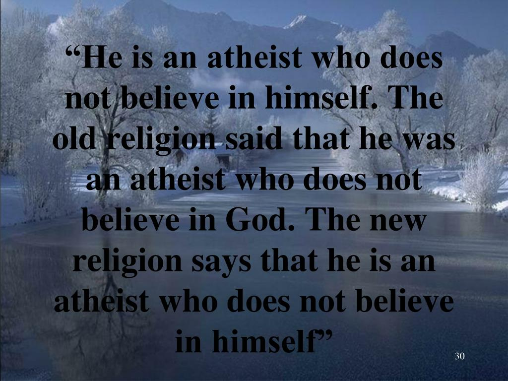 """""""He is an atheist who does not believe in himself. The old religion said that he was an atheist who does not believe in God. The new religion says that he is an atheist who does not believe in himself"""""""