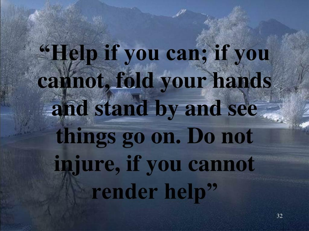"""""""Help if you can; if you cannot, fold your hands and stand by and see things go on. Do not injure, if you cannot render help"""""""