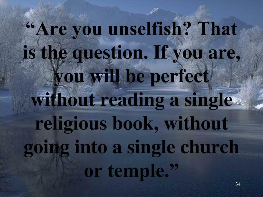 """""""Are you unselfish? That is the question. If you are, you will be perfect without reading a single religious book, without going into a single church or temple."""""""