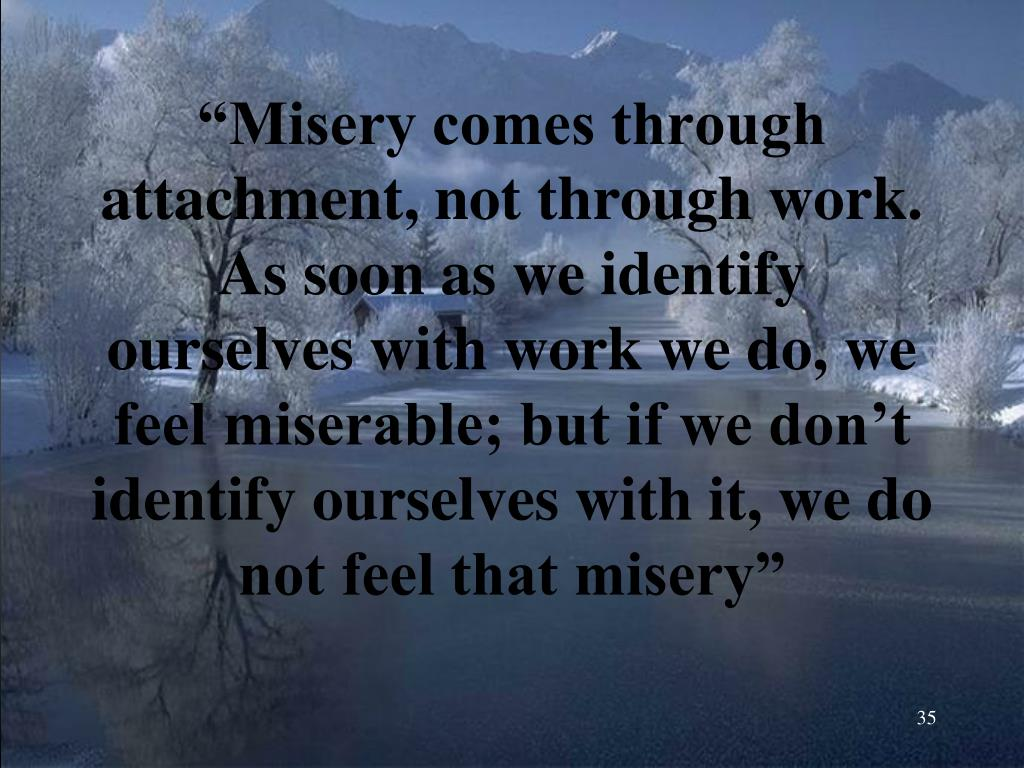 """""""Misery comes through attachment, not through work. As soon as we identify ourselves with work we do, we feel miserable; but if we don't identify ourselves with it, we do not feel that misery"""""""