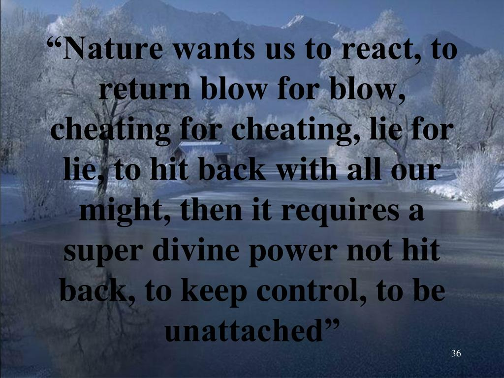 """""""Nature wants us to react, to return blow for blow, cheating for cheating, lie for lie, to hit back with all our might, then it requires a super divine power not hit back, to keep control, to be unattached"""""""