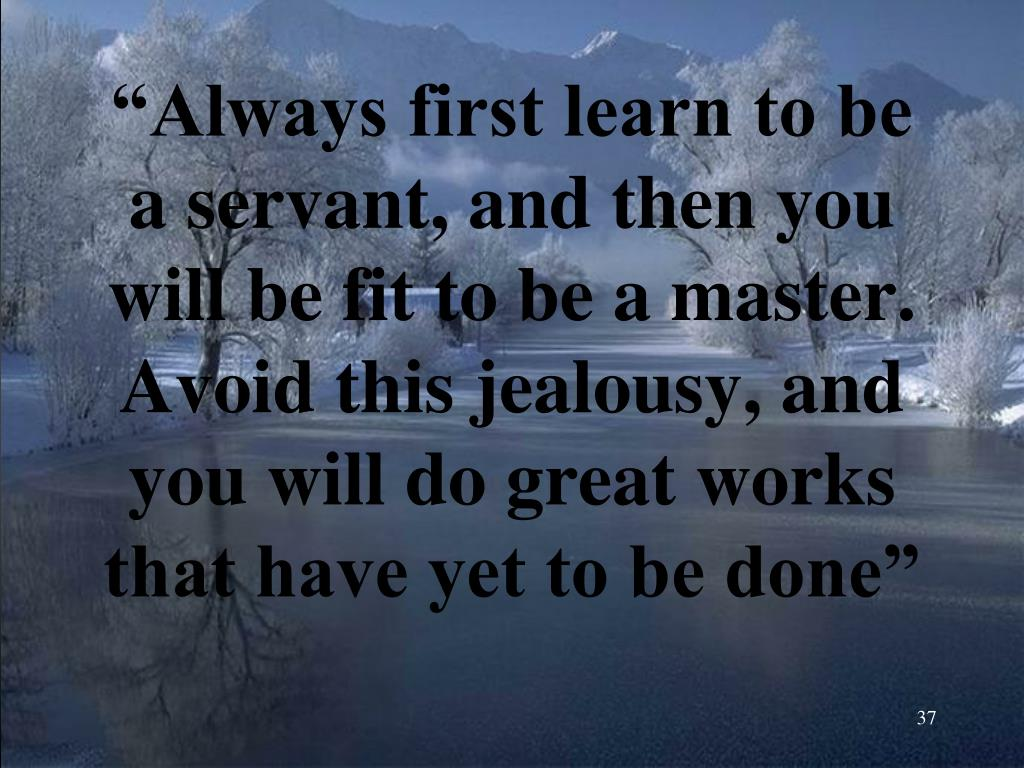 """""""Always first learn to be a servant, and then you will be fit to be a master. Avoid this jealousy, and you will do great works that have yet to be done"""""""