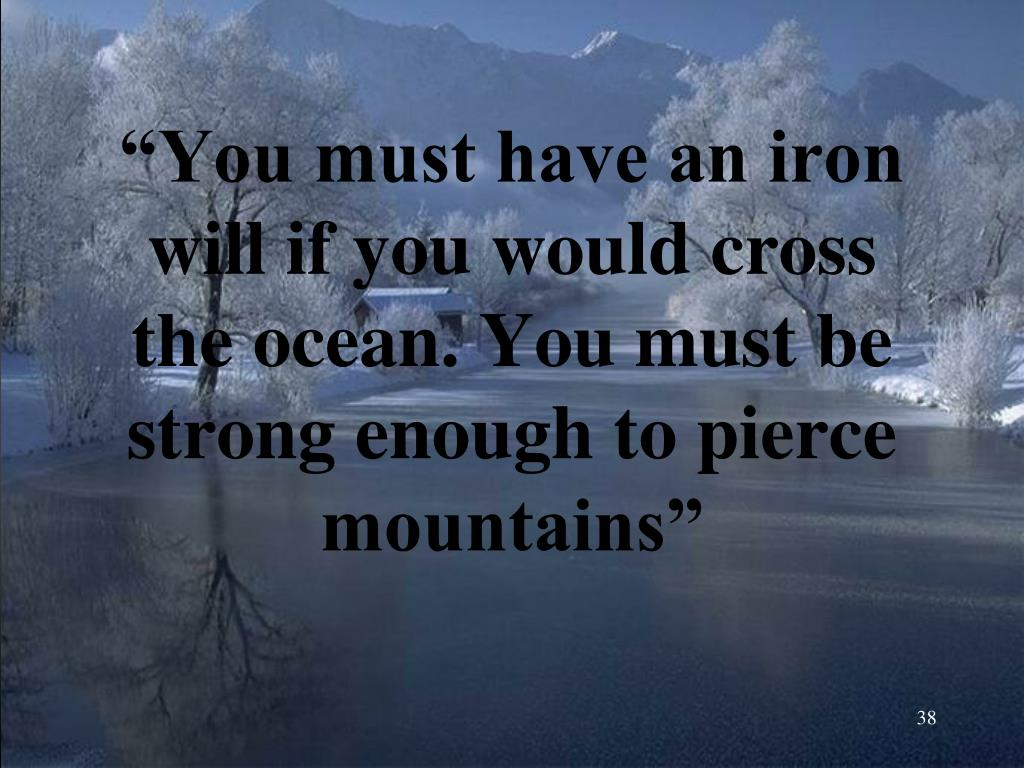 """""""You must have an iron will if you would cross the ocean. You must be strong enough to pierce mountains"""""""