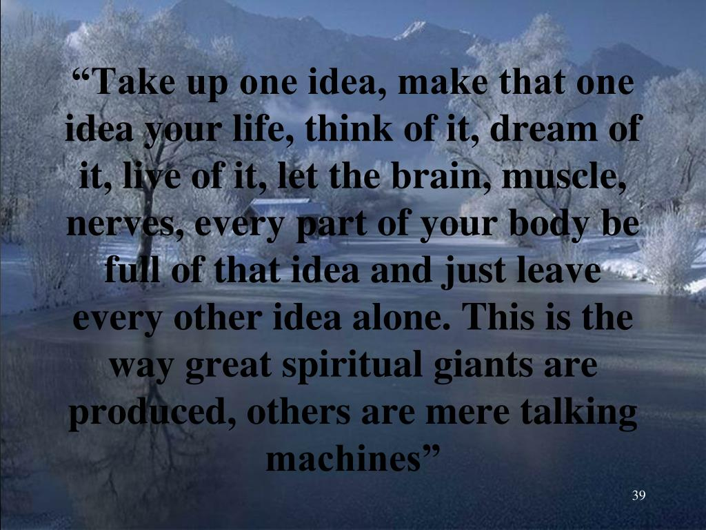 """""""Take up one idea, make that one idea your life, think of it, dream of it, live of it, let the brain, muscle, nerves, every part of your body be full of that idea and just leave every other idea alone. This is the way great spiritual giants are produced, others are mere talking machines"""""""