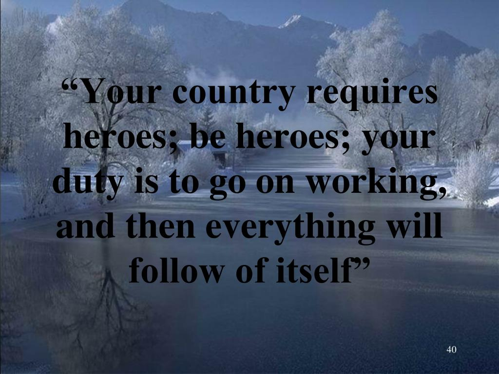 """""""Your country requires heroes; be heroes; your duty is to go on working, and then everything will follow of itself"""""""