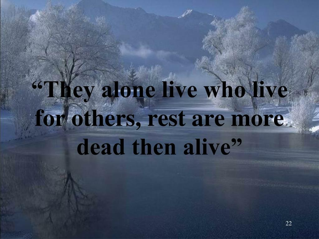 """""""They alone live who live for others, rest are more dead then alive"""""""