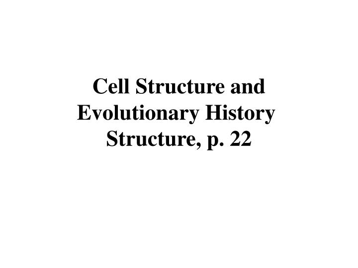 Cell structure and evolutionary history structure p 22