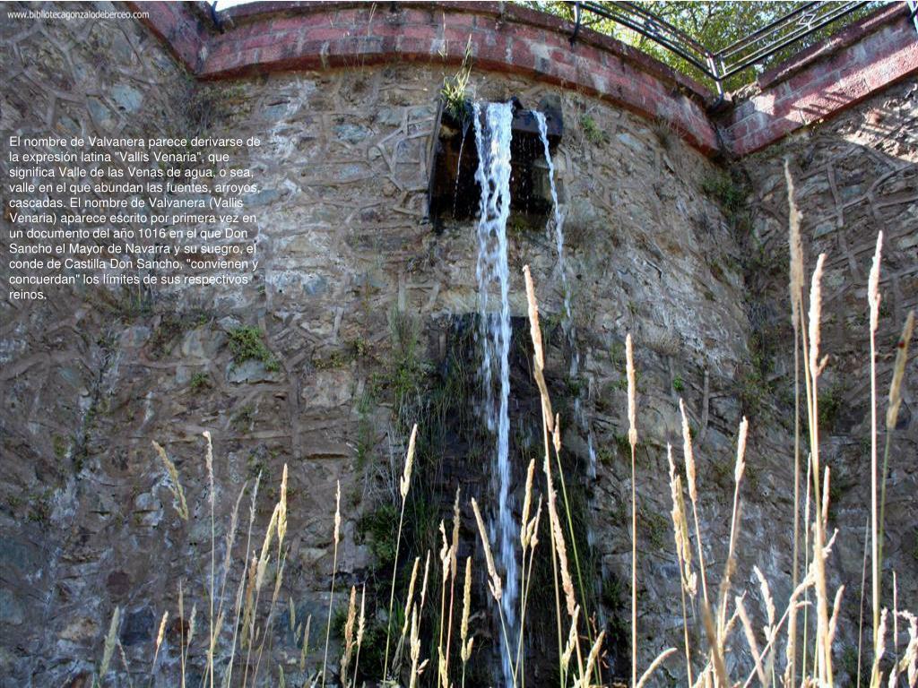 """El nombre de Valvanera parece derivarse de la expresión latina """"Vallis Venaria"""", que significa Valle de las Venas de agua, o sea, valle en el que abundan las fuentes, arroyos, cascadas. El nombre de Valvanera (Vallis Venaria) aparece escrito por primera vez en un documento del año 1016 en el que Don Sancho el Mayor de Navarra y su suegro, el conde de Castilla Don Sancho, """"convienen y concuerdan"""" los límites de sus respectivos reinos."""
