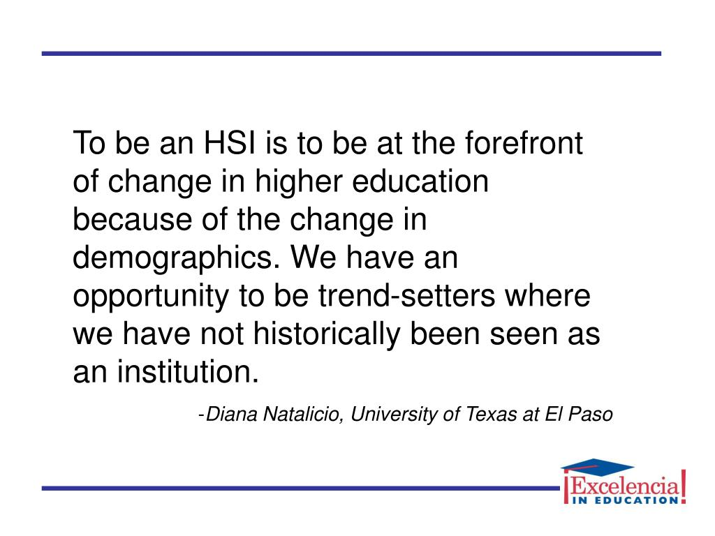 To be an HSI is to be at the forefront of change in higher education because of the change in demographics. We have an opportunity to be trend-setters where we have not historically been seen as an institution.