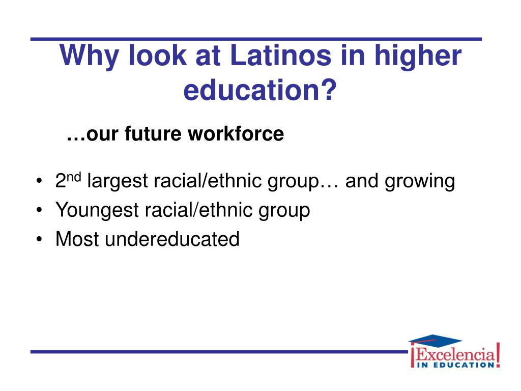 Why look at Latinos in higher education?