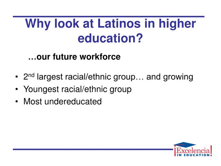 Why look at latinos in higher education