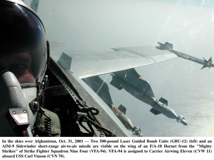 "In the skies over Afghanistan, Oct. 31, 2001 — Two 500-pound Laser Guided Bomb Units (GBU-12) (left) and an AIM-9 Sidewinder short-range air-to-air missile are visible on the wing of an F/A-18 Hornet from the ""Mighty Shrikes"" of Strike Fighter Squadron Nine Four (VFA-94). VFA-94 is assigned to Carrier Airwing Eleven (CVW 11) aboard USS Carl Vinson (CVN 70)."