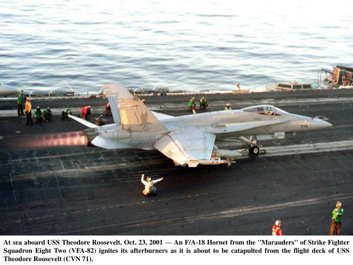 "At sea aboard USS Theodore Roosevelt, Oct. 23, 2001 — An F/A-18 Hornet from the ""Marauders"" of Strike Fighter Squadron Eight Two (VFA-82) ignites its afterburners as it is about to be catapulted from the flight deck of USS Theodore Roosevelt (CVN 71)."
