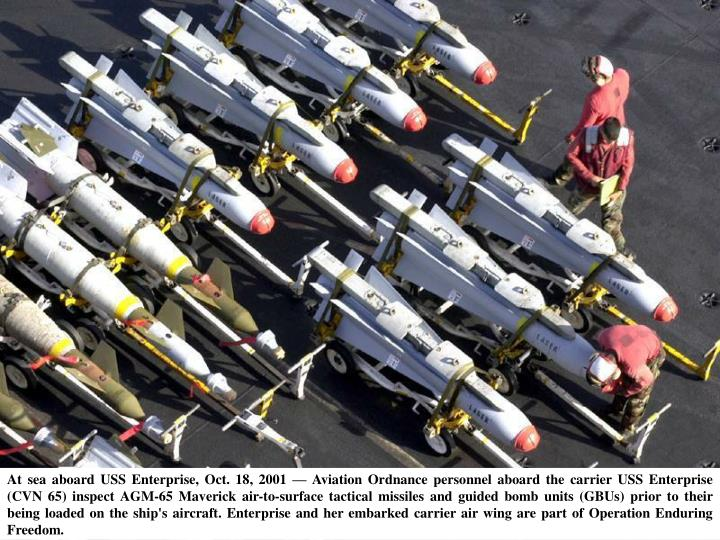 At sea aboard USS Enterprise, Oct. 18, 2001 — Aviation Ordnance personnel aboard the carrier USS Enterprise (CVN 65) inspect AGM-65 Maverick air-to-surface tactical missiles and guided bomb units (GBUs) prior to their being loaded on the ship's aircraft. Enterprise and her embarked carrier air wing are part of Operation Enduring Freedom.