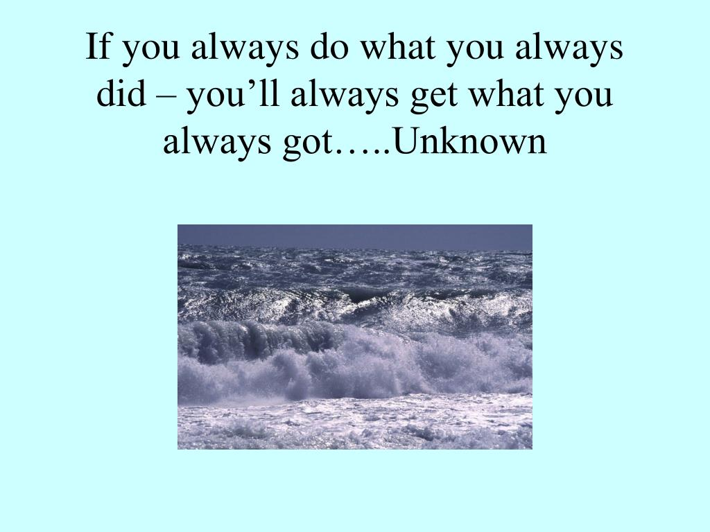 If you always do what you always did – you'll always get what you always got…..Unknown