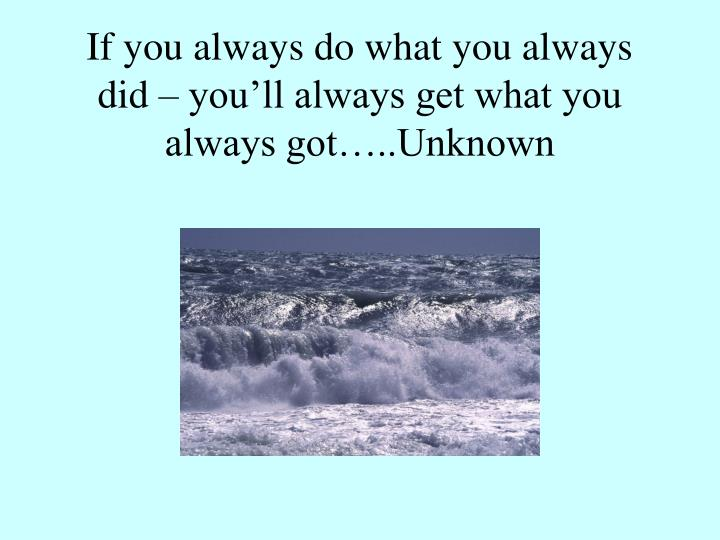 If you always do what you always did you ll always get what you always got unknown