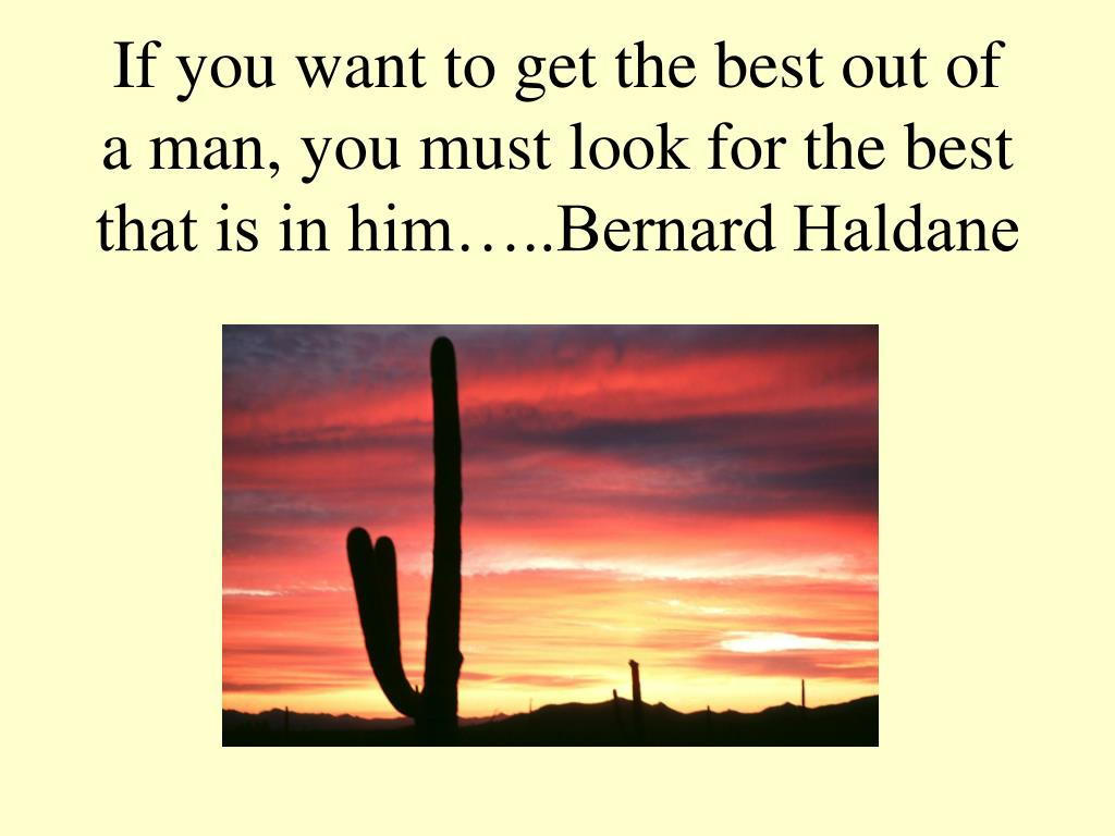 If you want to get the best out of a man, you must look for the best that is in him…..Bernard Haldane
