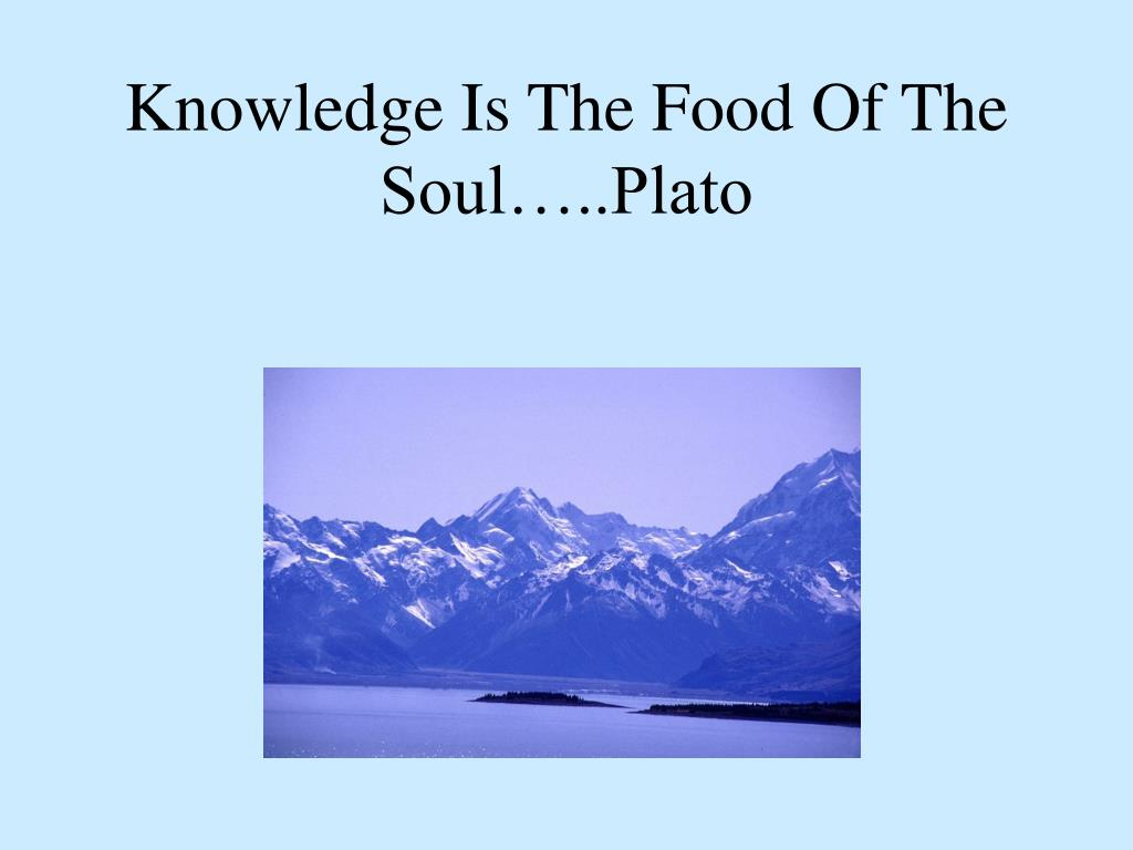 Knowledge Is The Food Of The Soul…..Plato