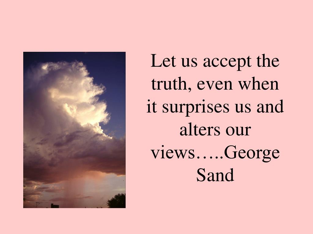 Let us accept the truth, even when it surprises us and alters our views…..George Sand