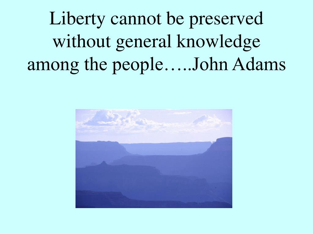 Liberty cannot be preserved without general knowledge among the people…..John Adams