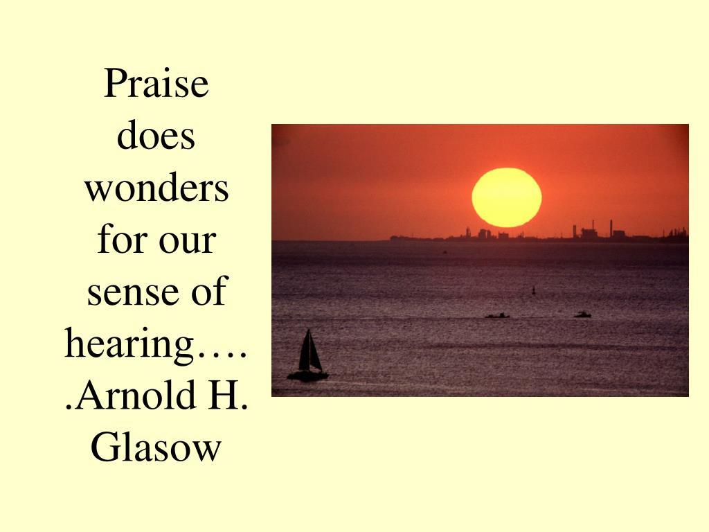 Praise does wonders for our sense of hearing…..Arnold H. Glasow