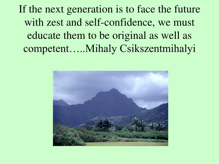 If the next generation is to face the future with zest and self-confidence, we must educate them to ...