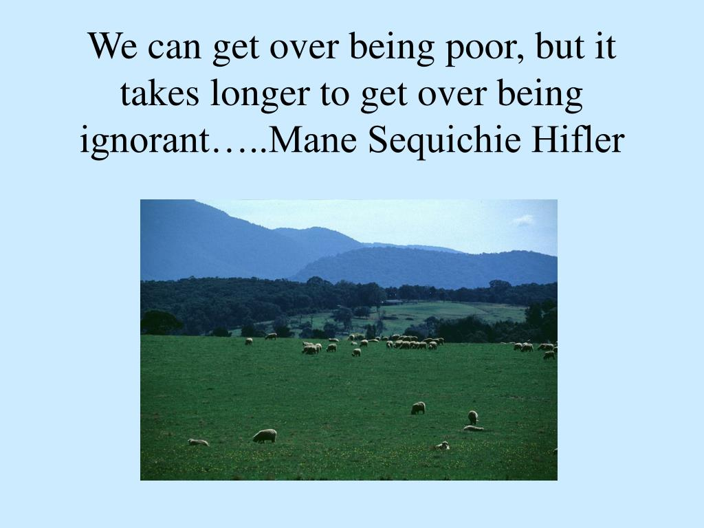 We can get over being poor, but it takes longer to get over being ignorant…..Mane Sequichie Hifler