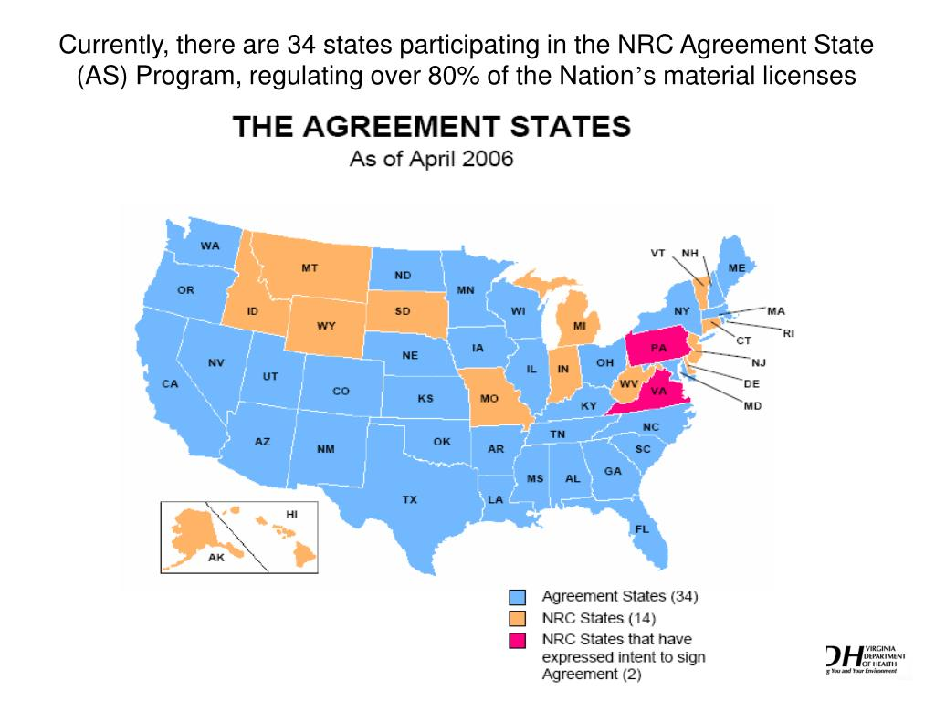 Currently, there are 34 states participating in the NRC Agreement State (AS) Program, regulating over 80% of the Nation