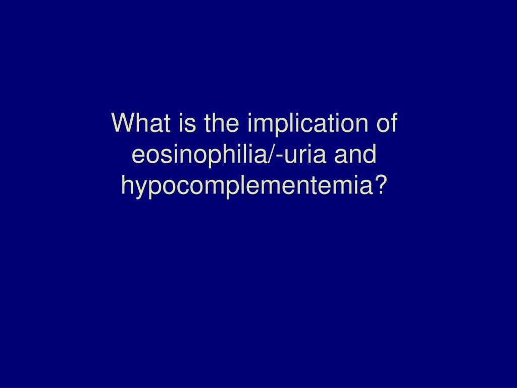 What is the implication of eosinophilia/-uria and hypocomplementemia?
