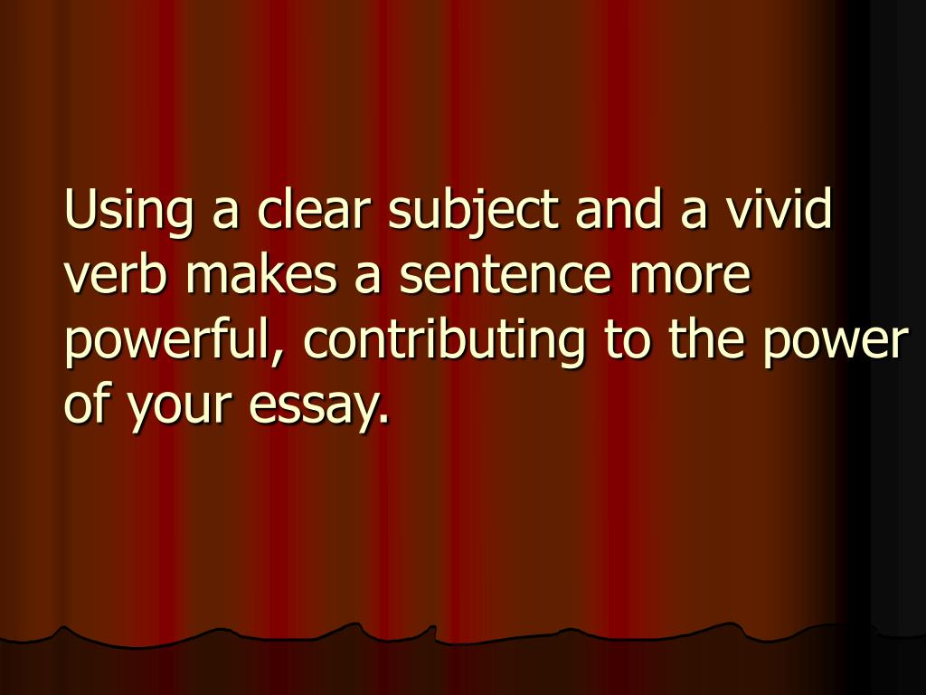 Using a clear subject and a vivid verb makes a sentence more powerful, contributing to the power of your essay.