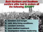 both northern and southern soldiers alike had to endure all the following except