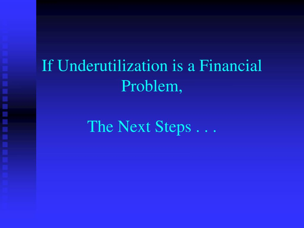 If Underutilization is a Financial Problem,