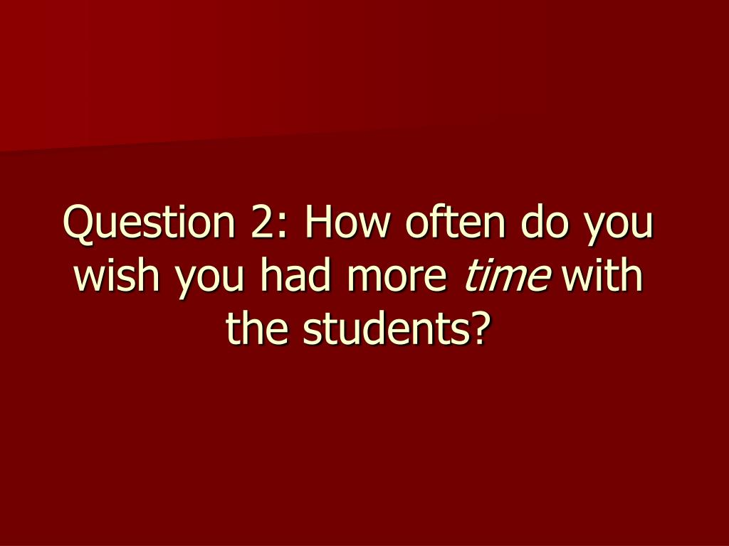 Question 2: How often do you wish you had more