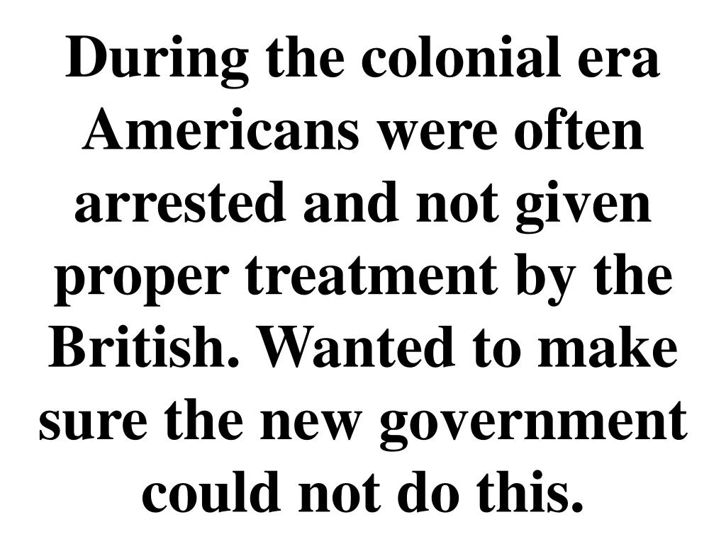 During the colonial era Americans were often arrested and not given proper treatment by the British. Wanted to make sure the new government could not do this.