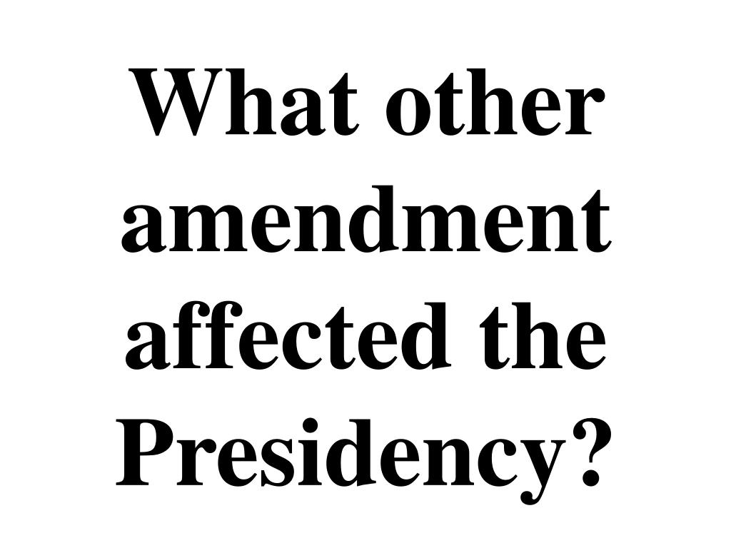 What other amendment affected the Presidency?