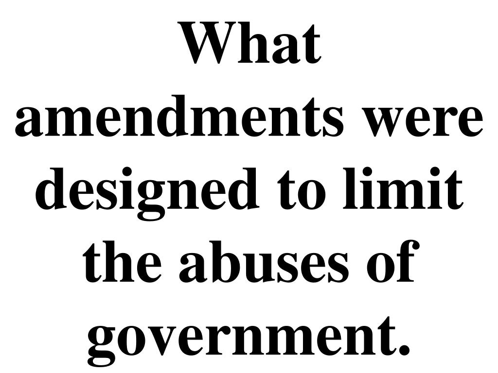 What amendments were designed to limit the abuses of government.
