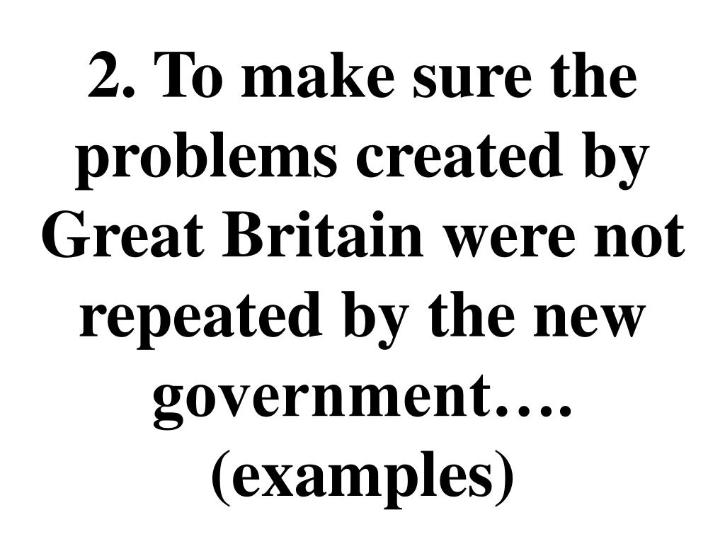 2. To make sure the problems created by Great Britain were not repeated by the new government….