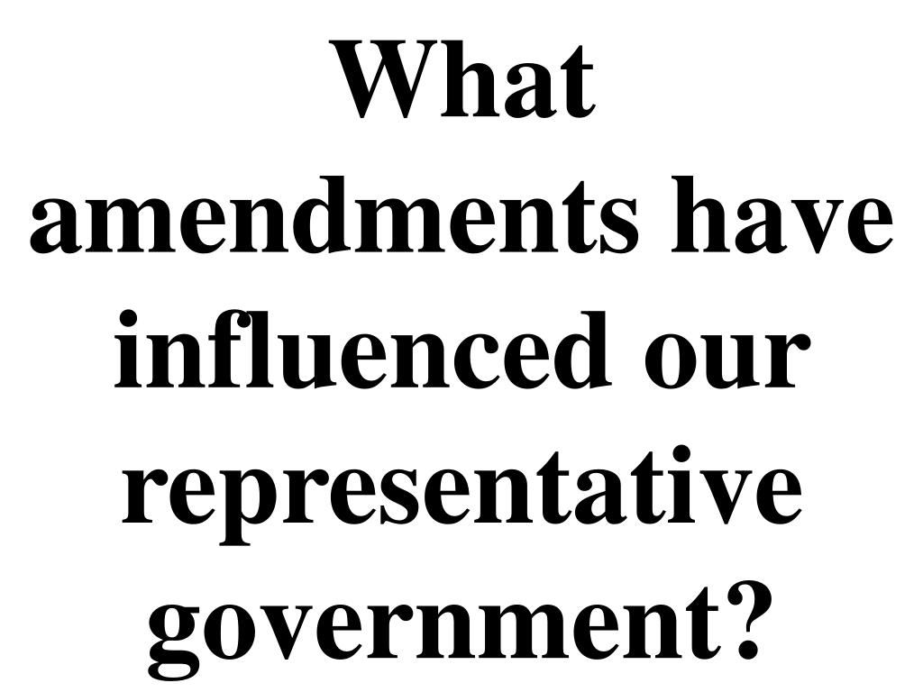 What amendments have influenced our representative government?