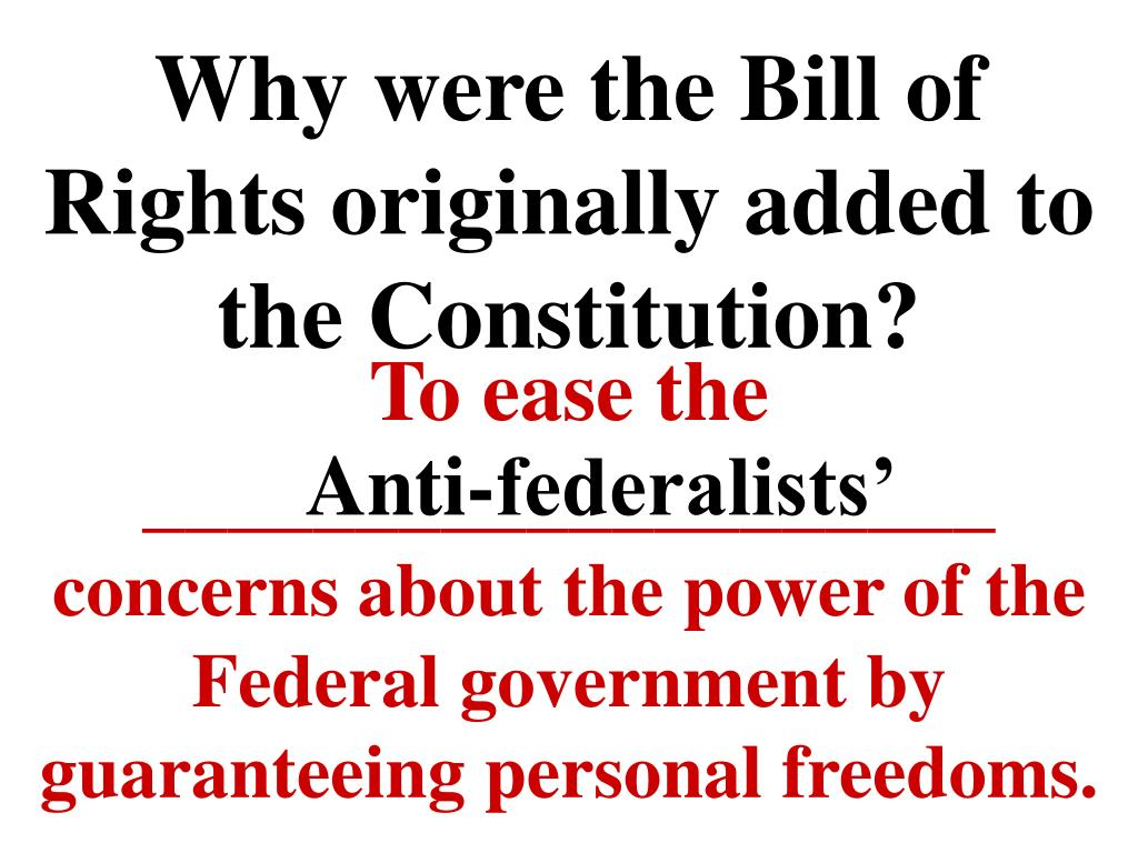 Why were the Bill of Rights originally added to the Constitution?