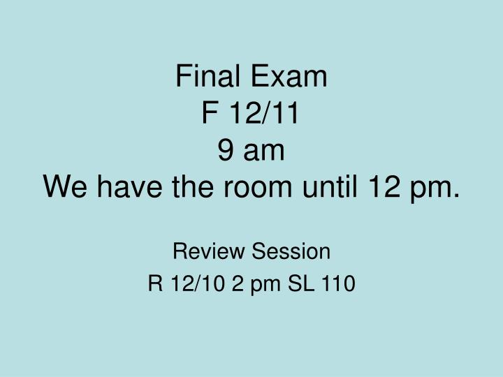Final exam f 12 11 9 am we have the room until 12 pm