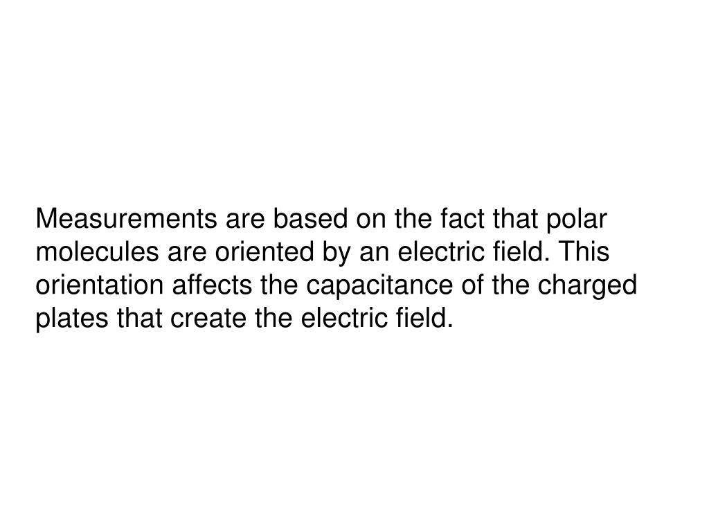 Measurements are based on the fact that polar molecules are oriented by an electric field. This orientation affects the capacitance of the charged plates that create the electric field.