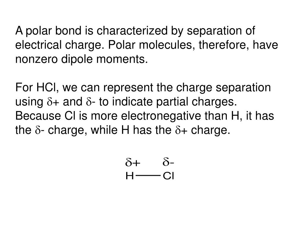 A polar bond is characterized by separation of electrical charge. Polar molecules, therefore, have nonzero dipole moments.