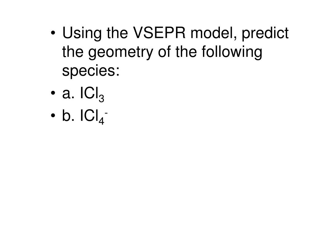 Using the VSEPR model, predict the geometry of the following species: