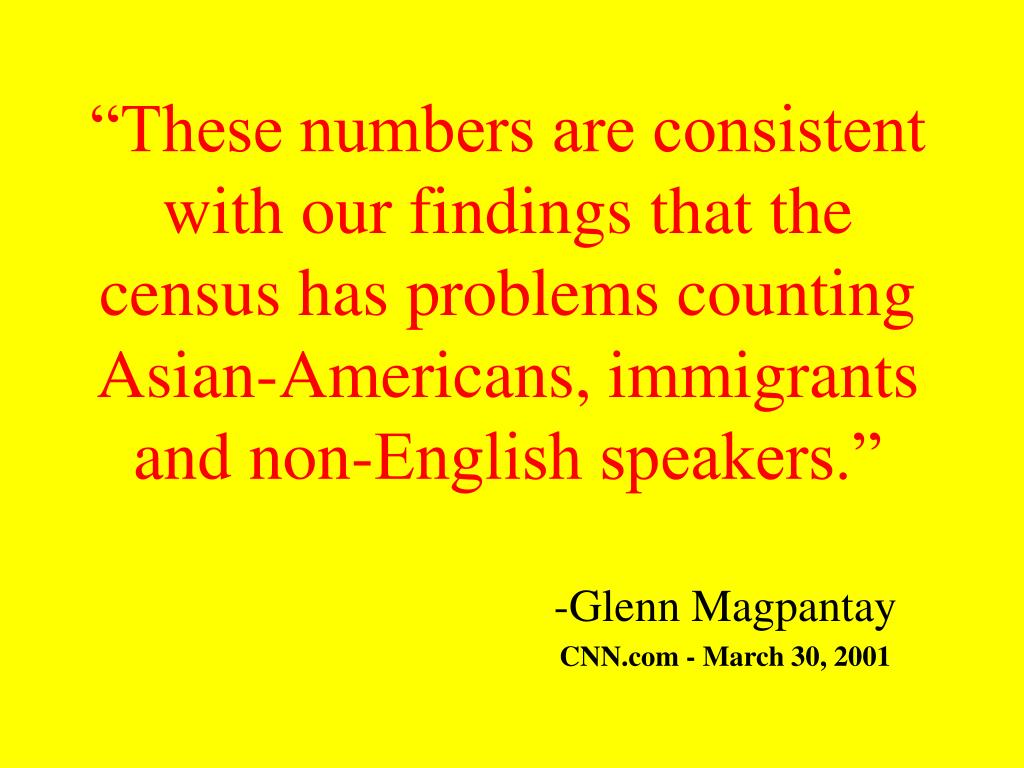 """These numbers are consistent with our findings that the census has problems counting Asian-Americans, immigrants and non-English speakers."""