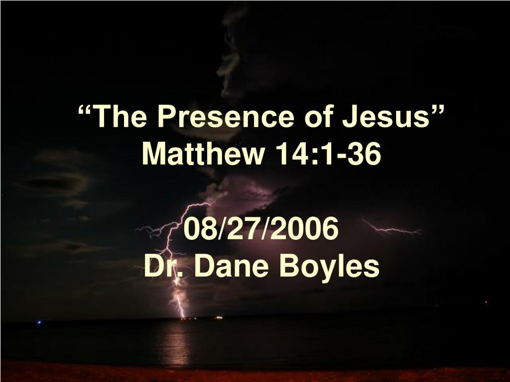the presence of jesus matthew 14 1 36 08 27 2006 dr dane boyles l.