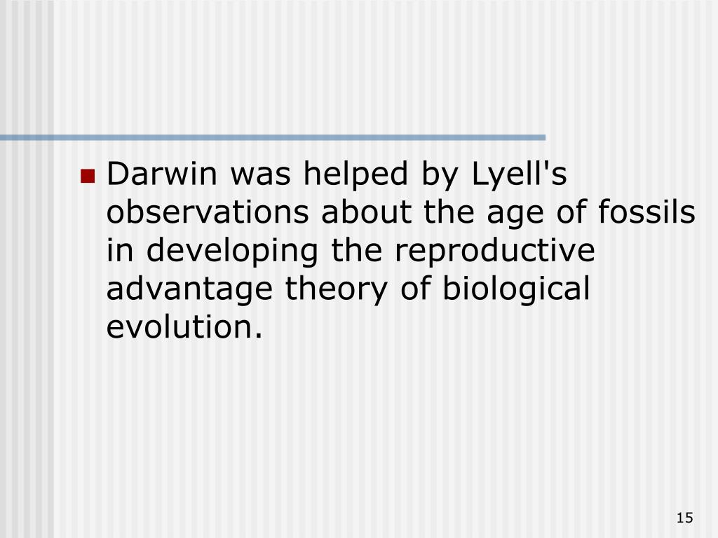 Darwin was helped by Lyell's observations about the age of fossils in developing the reproductive advantage theory of biological evolution.
